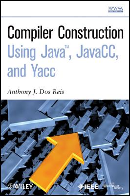 Compiler Construction Using Java, Javacc, and Yacc By DOS Reis, Anthony J./ Dos Reis, Laura L.